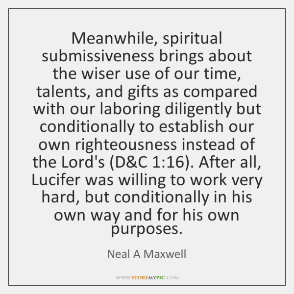 Meanwhile, spiritual submissiveness brings about the wiser use of our time, talents, ...