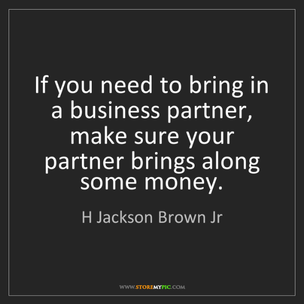 H Jackson Brown Jr: If you need to bring in a business partner, make sure...