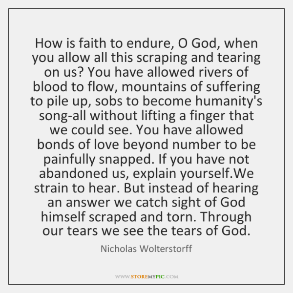 How is faith to endure, O God, when you allow all this ...