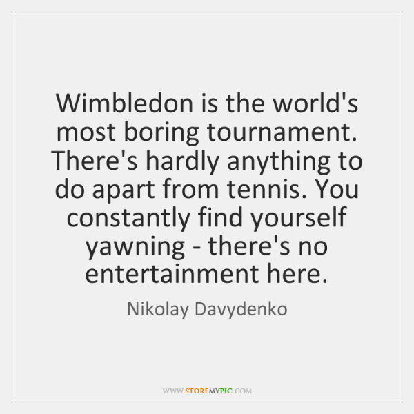 Wimbledon is the world's most boring tournament. There's hardly anything to do ...