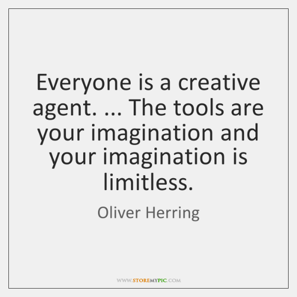 Everyone is a creative agent. ... The tools are your imagination and your ...