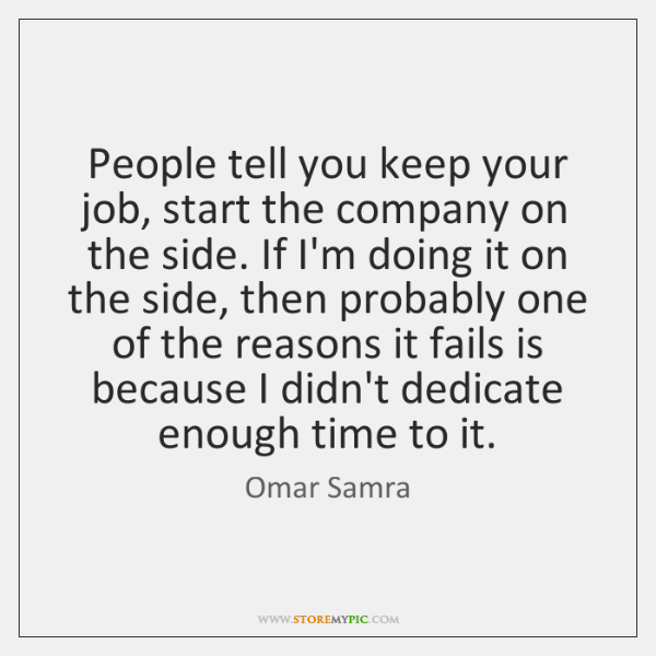 People tell you keep your job, start the company on the side. ...