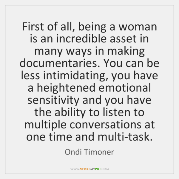 First of all, being a woman is an incredible asset in many ...