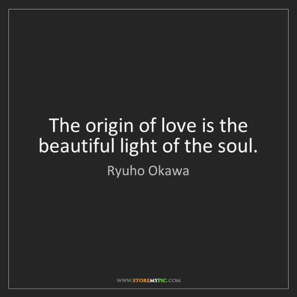 Ryuho Okawa: The origin of love is the beautiful light of the soul.