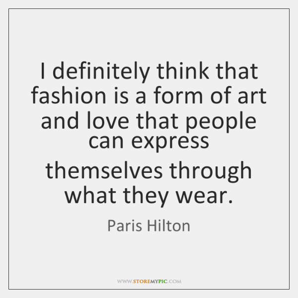 I definitely think that fashion is a form of art and love ...