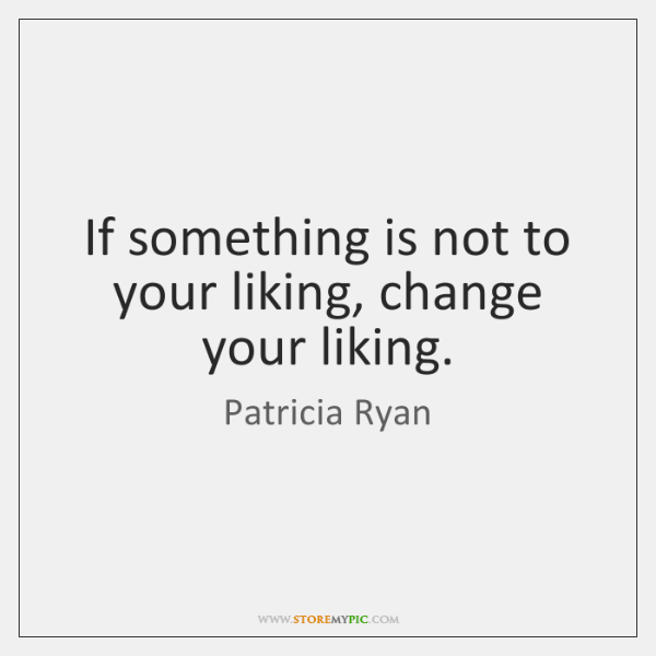 If something is not to your liking, change your liking.