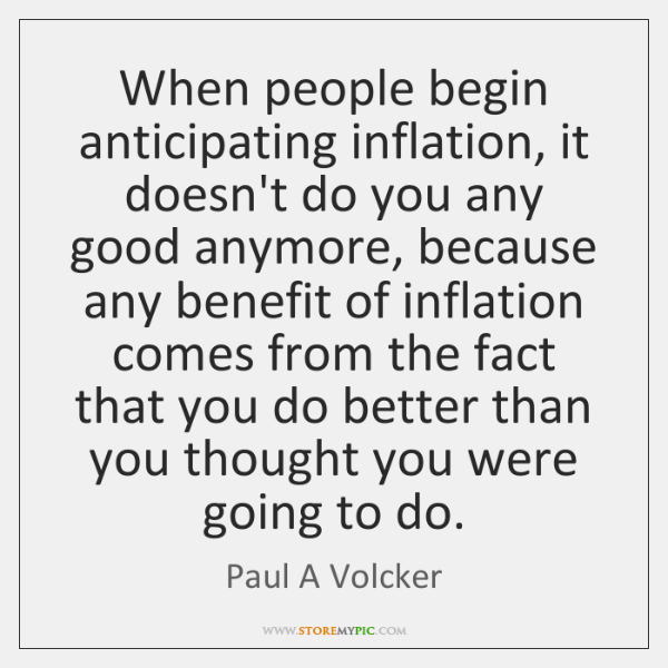 When people begin anticipating inflation, it doesn't do you any good anymore, ...
