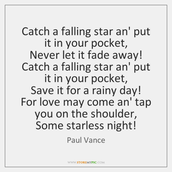 Catch a falling star an' put it in your pocket,   Never let ...