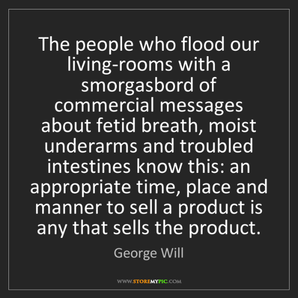 George Will: The people who flood our living-rooms with a smorgasbord...