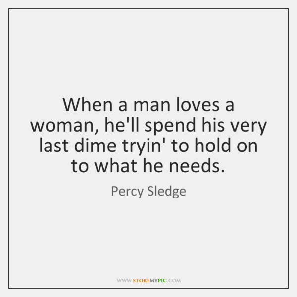 When a man loves a woman, he'll spend his very last dime ...