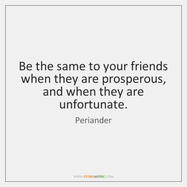 Be the same to your friends when they are prosperous, and when ...