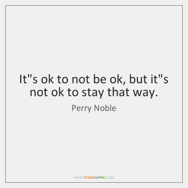 It's ok to not be ok, but it's not ok to stay ...