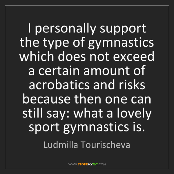 Ludmilla Tourischeva: I personally support the type of gymnastics which does...