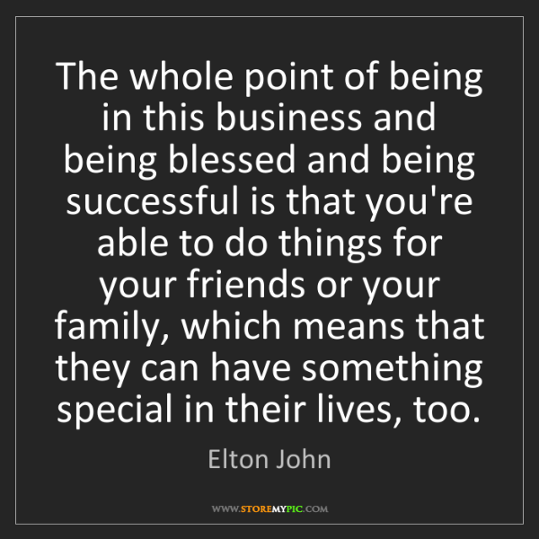 Elton John: The whole point of being in this business and being blessed...