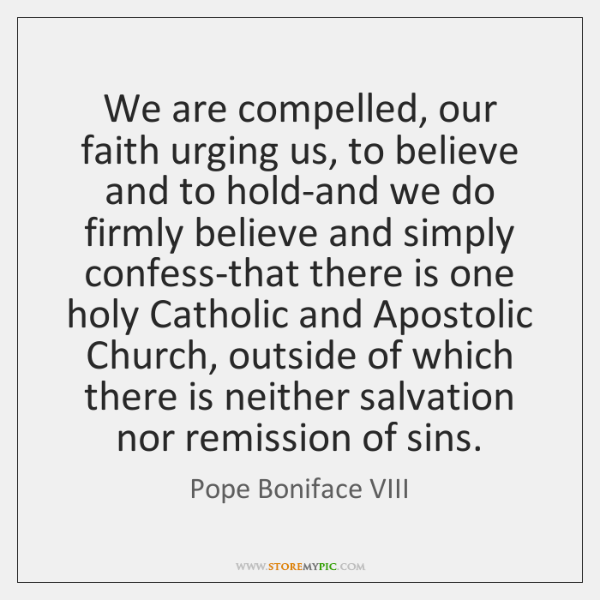 We are compelled, our faith urging us, to believe and to hold-and ...