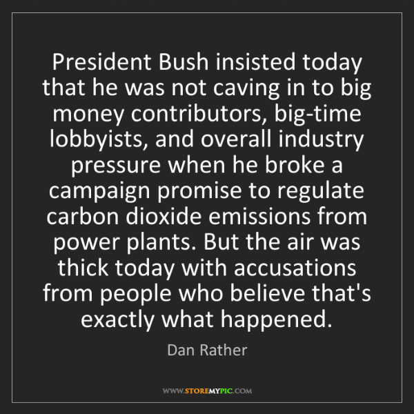 Dan Rather: President Bush insisted today that he was not caving...