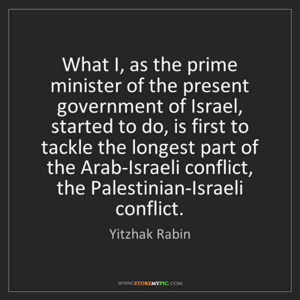 Yitzhak Rabin: What I, as the prime minister of the present government...