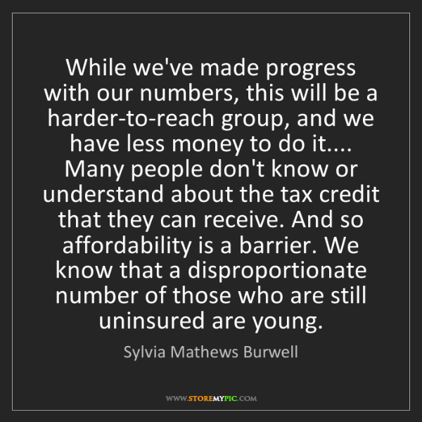Sylvia Mathews Burwell: While we've made progress with our numbers, this will...