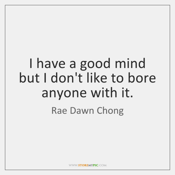 I have a good mind but I don't like to bore anyone ...