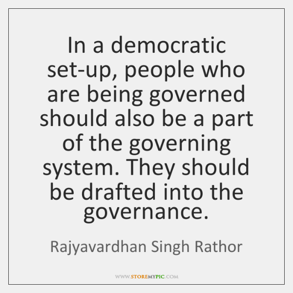 In a democratic set-up, people who are being governed should also be ...