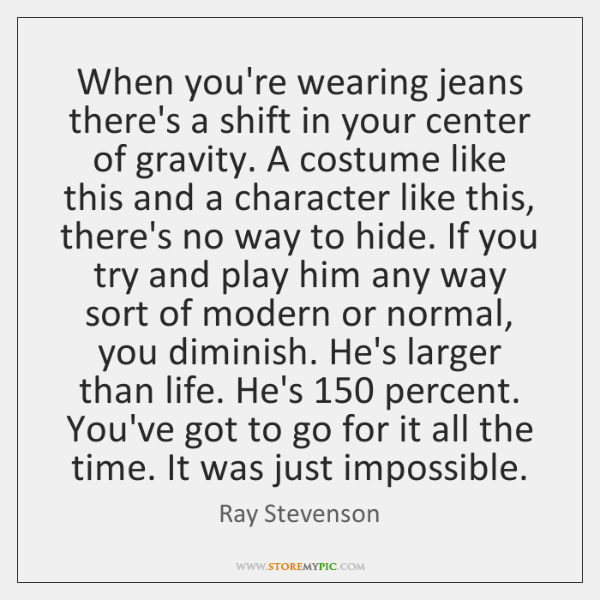 When you're wearing jeans there's a shift in your center of gravity. ...