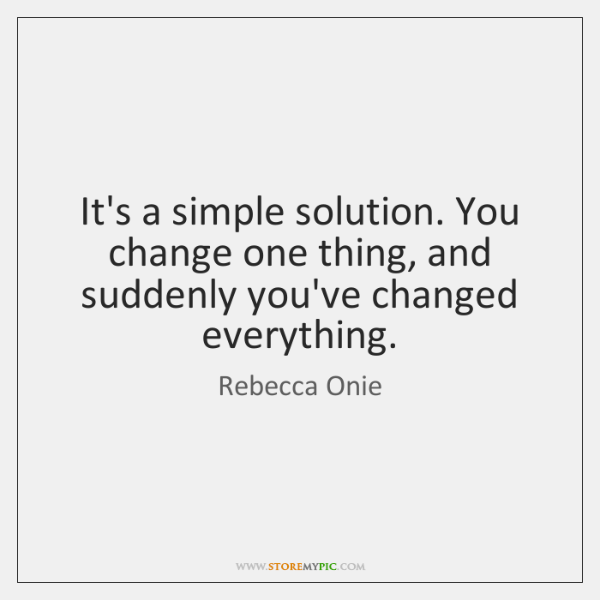 It's a simple solution. You change one thing, and suddenly you've changed ...