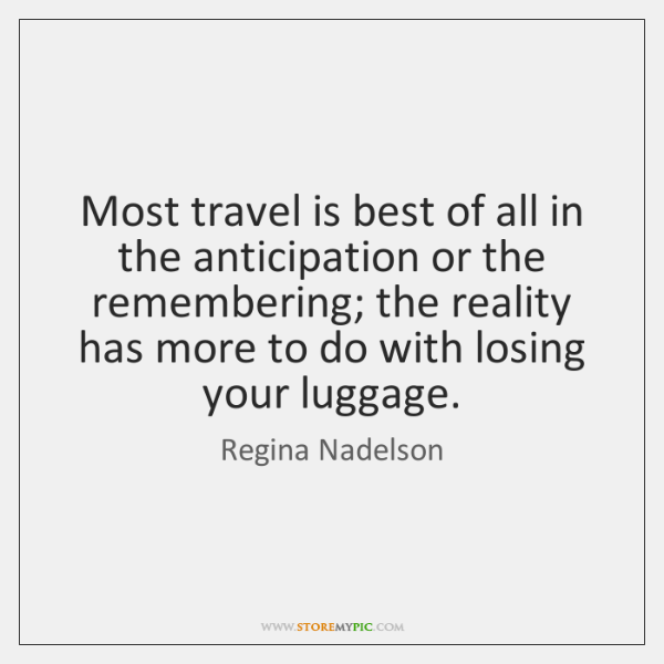 Most travel is best of all in the anticipation or the remembering; ...
