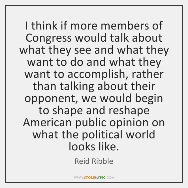 I think if more members of Congress would talk about what they ...