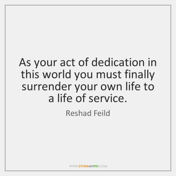 As your act of dedication in this world you must finally surrender ...