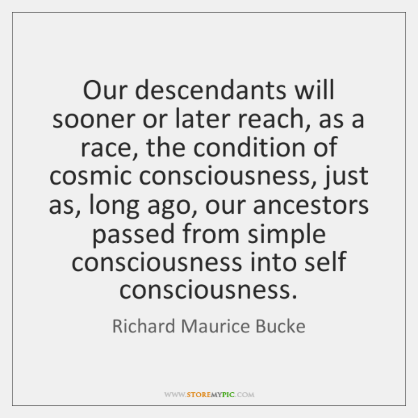 Our descendants will sooner or later reach, as a race, the condition ...