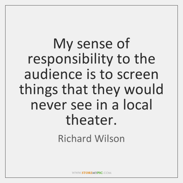My sense of responsibility to the audience is to screen things that ...