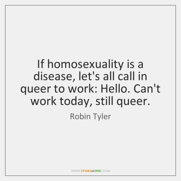 If homosexuality is a disease, let's all call in queer to work: ...