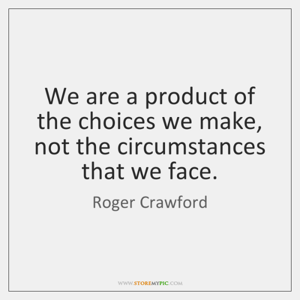 We are a product of the choices we make, not the circumstances ...