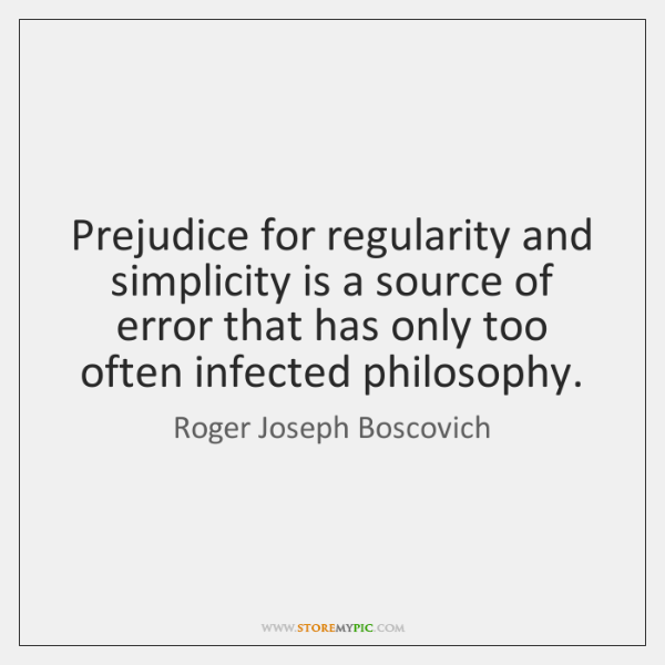 Prejudice for regularity and simplicity is a source of error that has ...