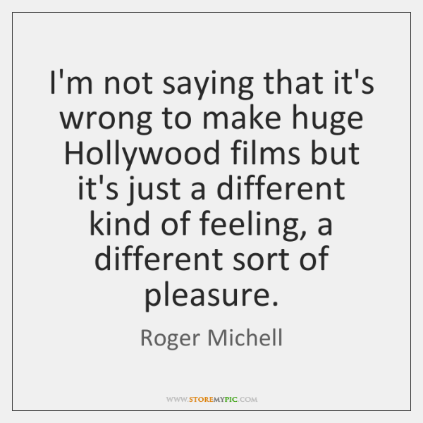 I'm not saying that it's wrong to make huge Hollywood films but ...