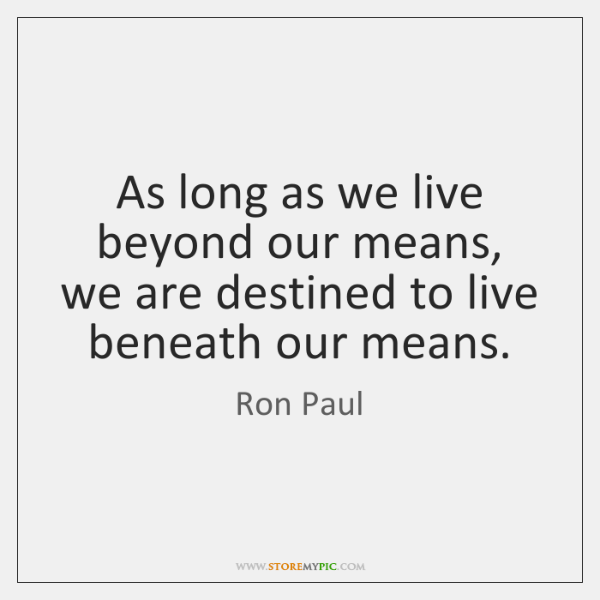 As long as we live beyond our means, we are destined to ...