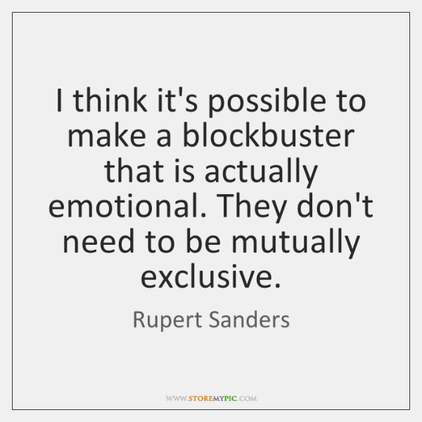 I think it's possible to make a blockbuster that is actually emotional. ...