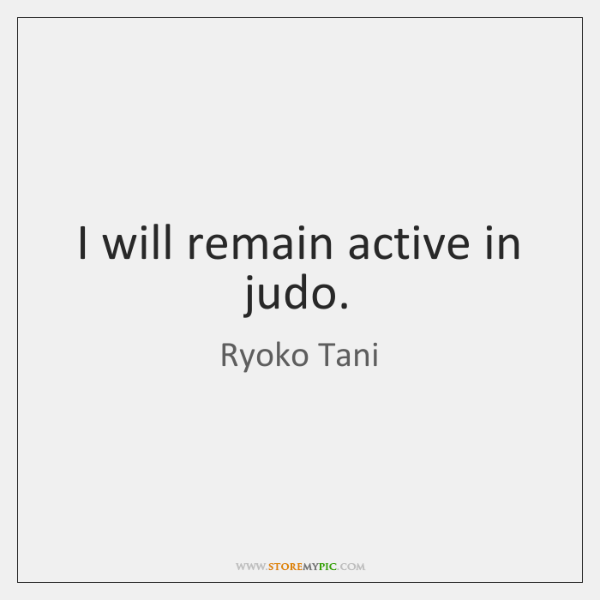 I will remain active in judo.
