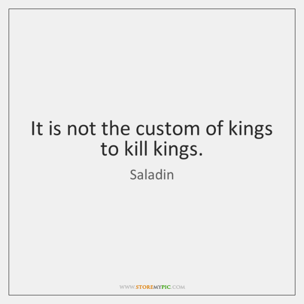 It is not the custom of kings to kill kings.