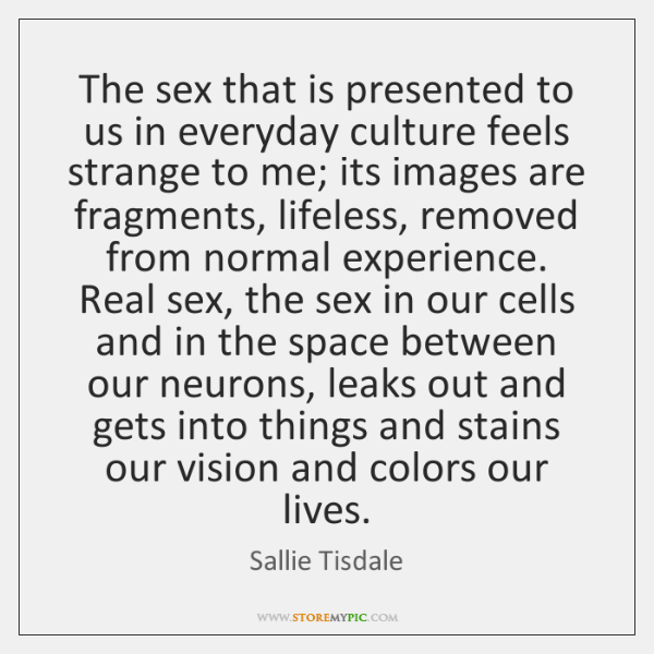 The sex that is presented to us in everyday culture feels strange ...