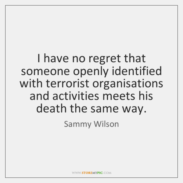 I have no regret that someone openly identified with terrorist organisations and ...