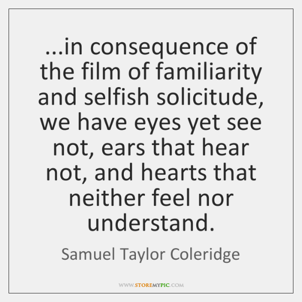...in consequence of the film of familiarity and selfish solicitude, we have ...