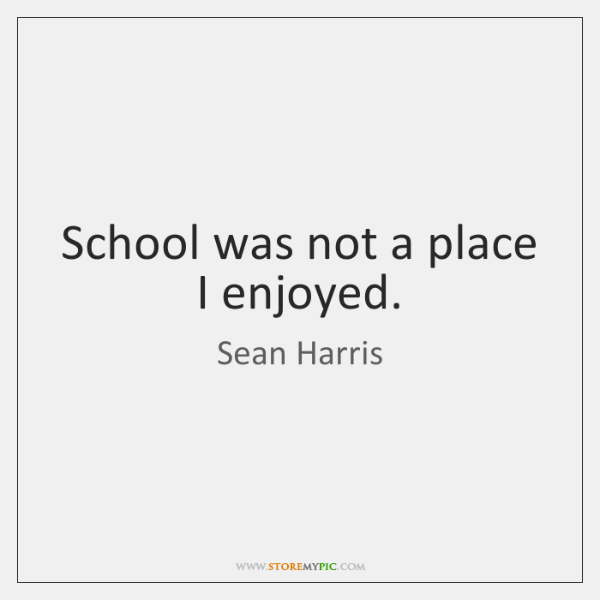 School was not a place I enjoyed.