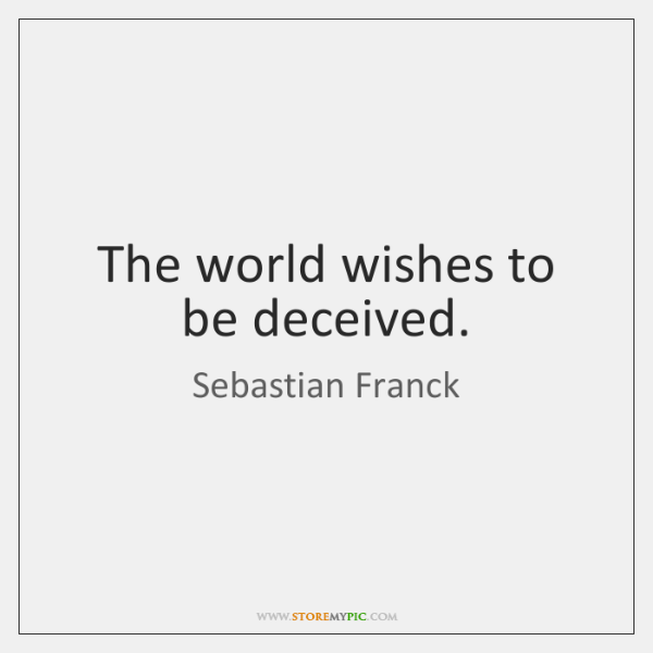 The world wishes to be deceived.