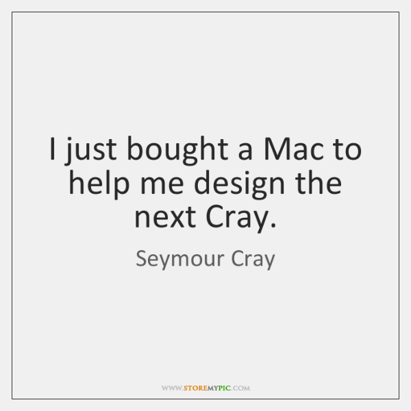 I just bought a Mac to help me design the next Cray.