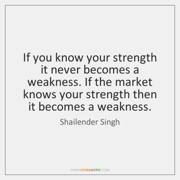 If you know your strength it never becomes a weakness. If the ...