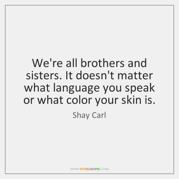 We're all brothers and sisters. It doesn't matter what language you speak ...