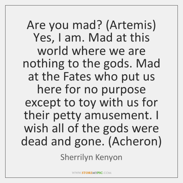 Are You Mad Artemis Yes I Am Mad At This World Where