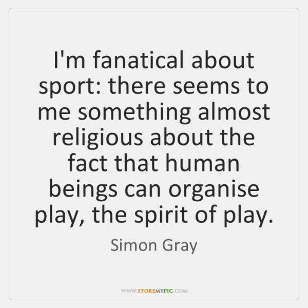 I'm fanatical about sport: there seems to me something almost religious about ...