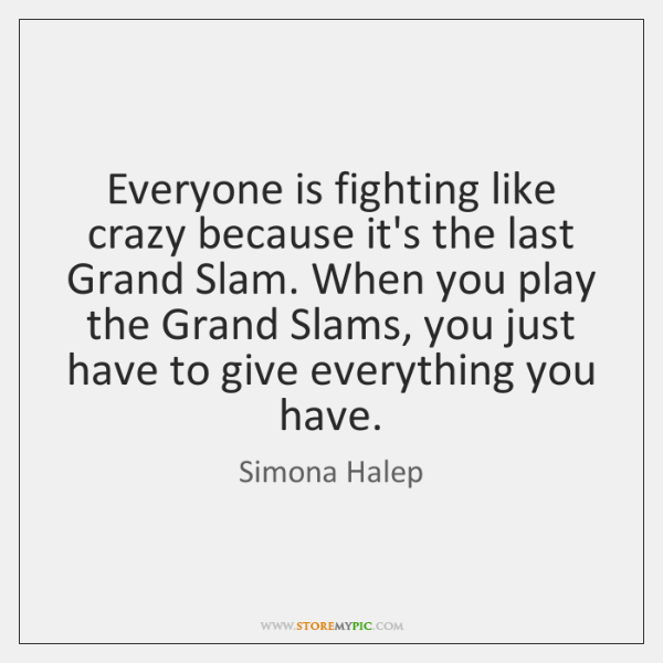 Everyone is fighting like crazy because it's the last Grand Slam. When ...
